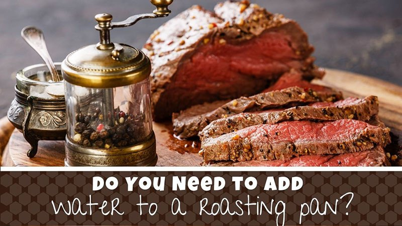 do you add water to the bottom of a roasting pan